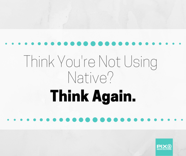 Think You're Not Using Native? Think Again.